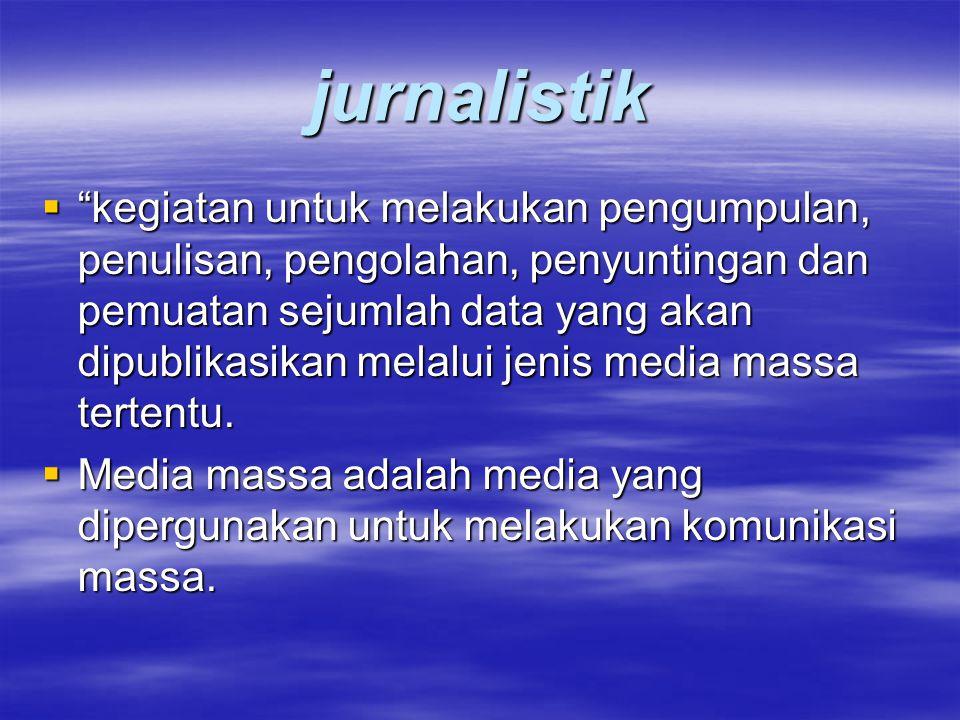 """jurnalistik  """"kegiatan untuk melakukan pengumpulan, penulisan, pengolahan, penyuntingan dan pemuatan sejumlah data yang akan dipublikasikan melalui j"""