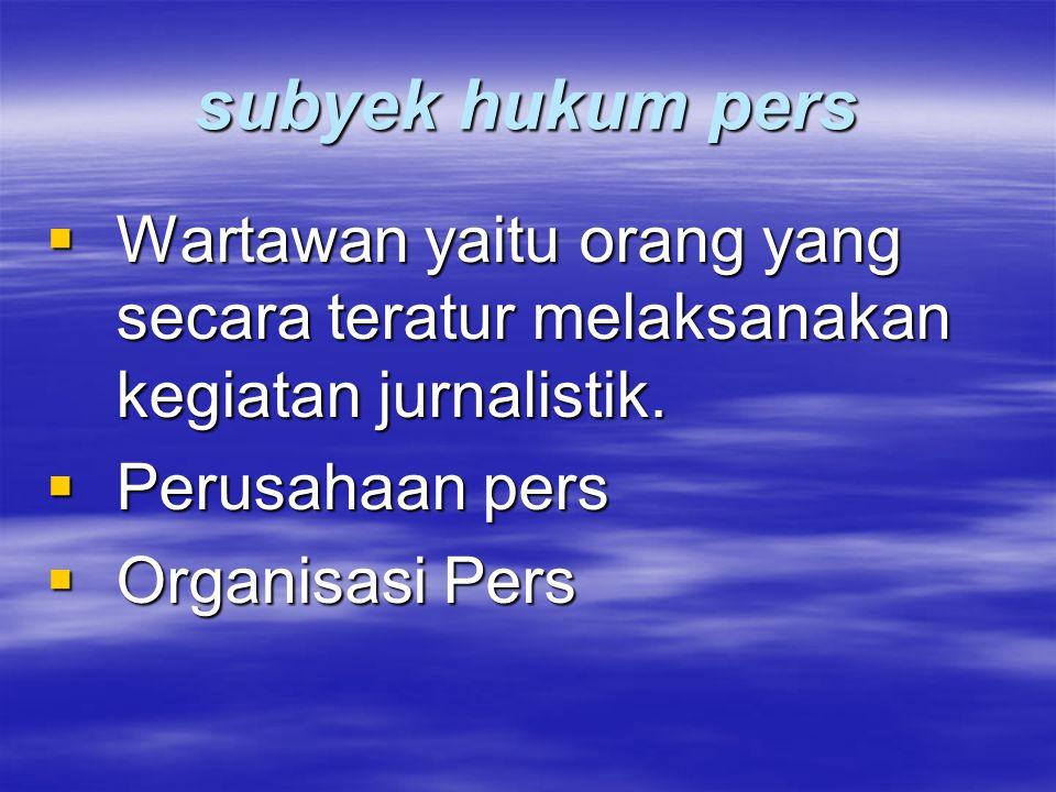 subyek hukum pers  Wartawan yaitu orang yang secara teratur melaksanakan kegiatan jurnalistik.  Perusahaan pers  Organisasi Pers