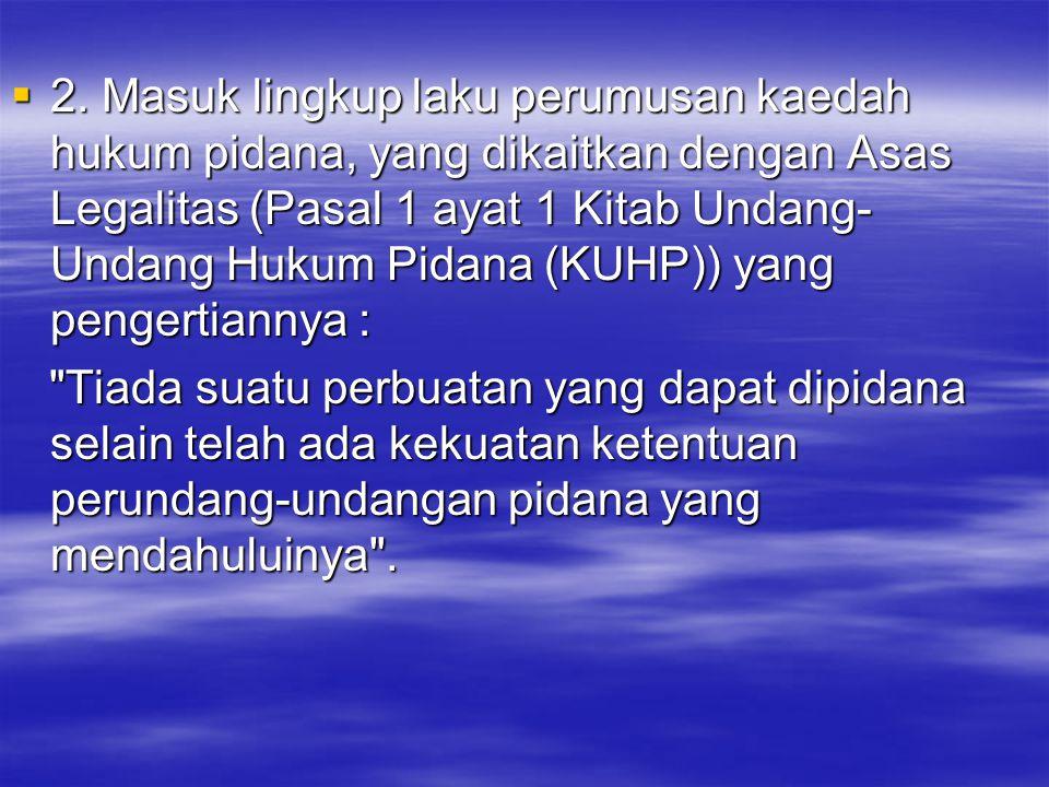  2. Masuk lingkup laku perumusan kaedah hukum pidana, yang dikaitkan dengan Asas Legalitas (Pasal 1 ayat 1 Kitab Undang- Undang Hukum Pidana (KUHP))