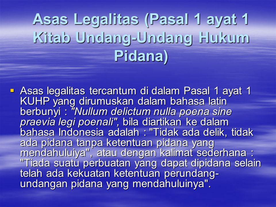 Asas Legalitas (Pasal 1 ayat 1 Kitab Undang-Undang Hukum Pidana)  Asas legalitas tercantum di dalam Pasal 1 ayat 1 KUHP yang dirumuskan dalam bahasa