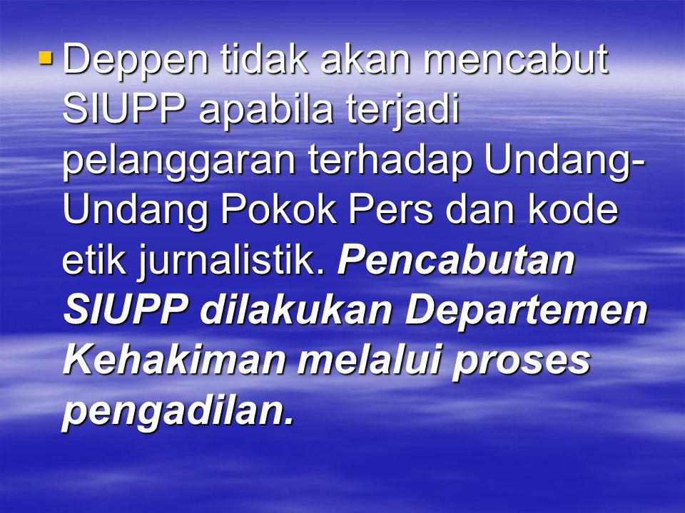  Deppen tidak akan mencabut SIUPP apabila terjadi pelanggaran terhadap Undang- Undang Pokok Pers dan kode etik jurnalistik. Pencabutan SIUPP dilakuka