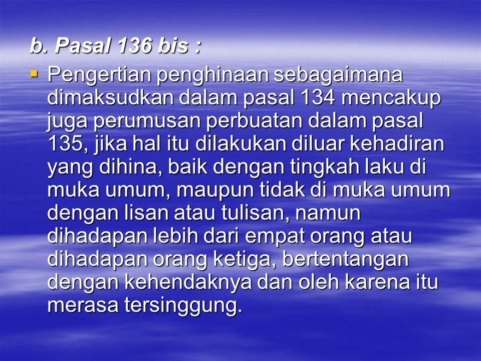 b. Pasal 136 bis :  Pengertian penghinaan sebagaimana dimaksudkan dalam pasal 134 mencakup juga perumusan perbuatan dalam pasal 135, jika hal itu dil