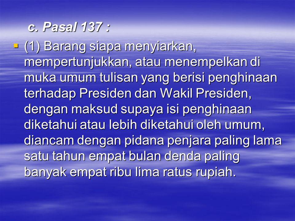 c. Pasal 137 : c. Pasal 137 :  (1) Barang siapa menyiarkan, mempertunjukkan, atau menempelkan di muka umum tulisan yang berisi penghinaan terhadap Pr