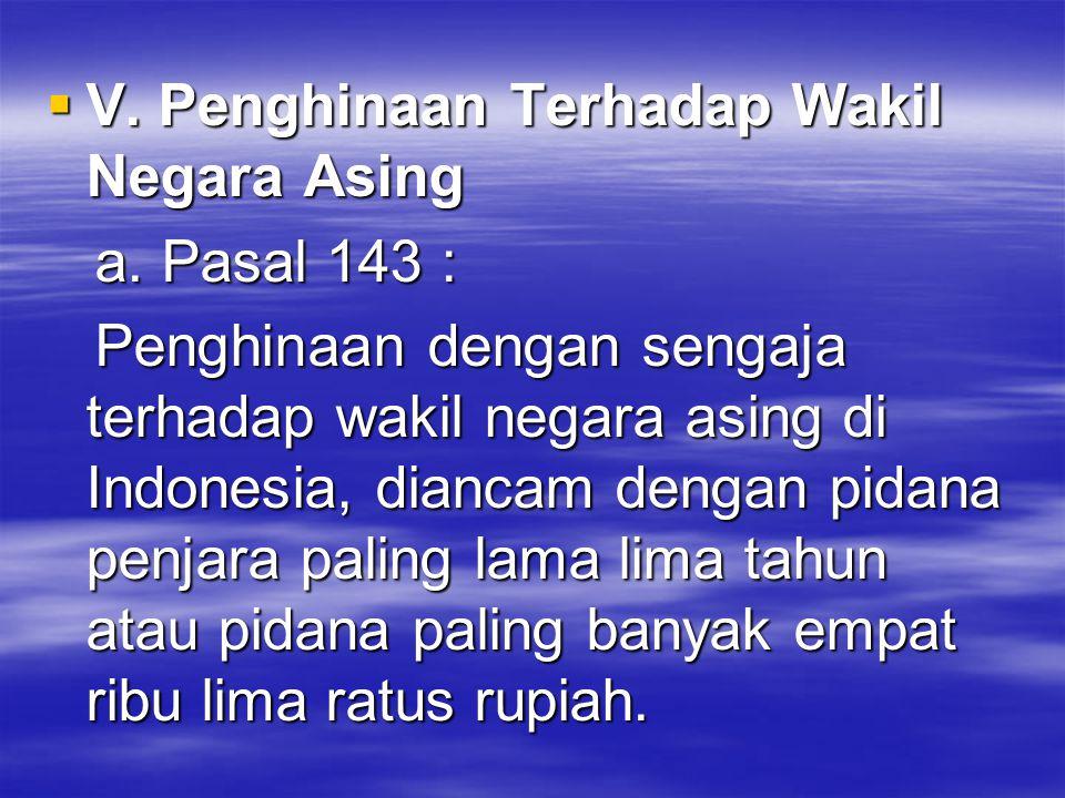  V. Penghinaan Terhadap Wakil Negara Asing a. Pasal 143 : a. Pasal 143 : Penghinaan dengan sengaja terhadap wakil negara asing di Indonesia, diancam