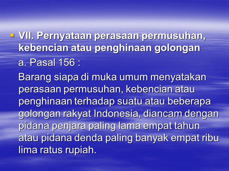  VII. Pernyataan perasaan permusuhan, kebencian atau penghinaan golongan a. Pasal 156 : a. Pasal 156 : Barang siapa di muka umum menyatakan perasaan