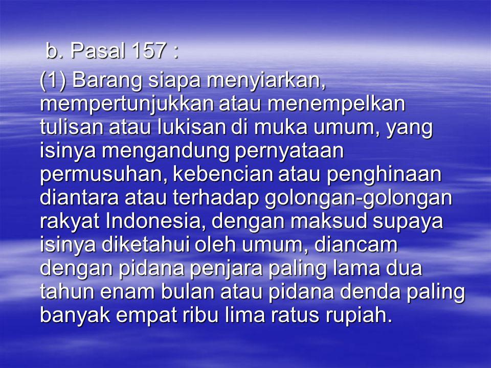 b. Pasal 157 : b. Pasal 157 : (1) Barang siapa menyiarkan, mempertunjukkan atau menempelkan tulisan atau lukisan di muka umum, yang isinya mengandung