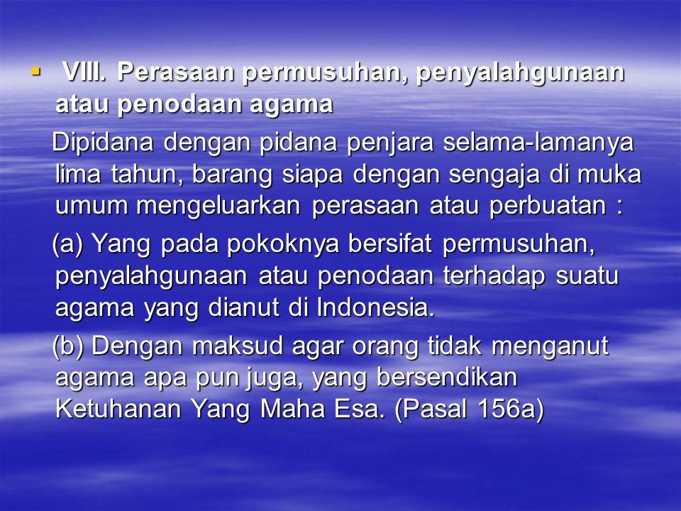  VIII. Perasaan permusuhan, penyalahgunaan atau penodaan agama Dipidana dengan pidana penjara selama-lamanya lima tahun, barang siapa dengan sengaja