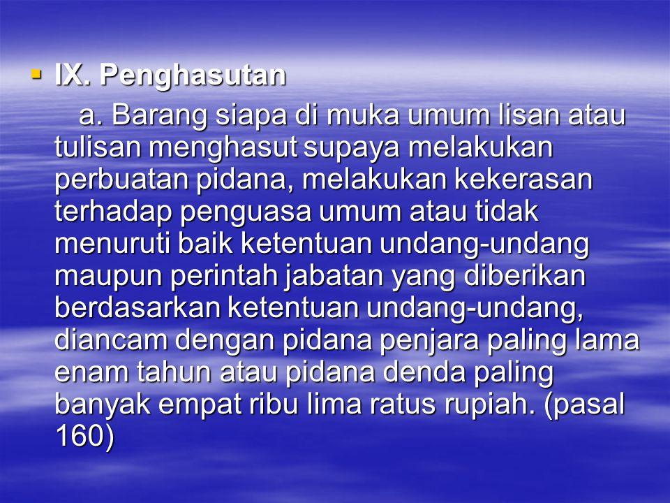  IX. Penghasutan a. Barang siapa di muka umum lisan atau tulisan menghasut supaya melakukan perbuatan pidana, melakukan kekerasan terhadap penguasa u