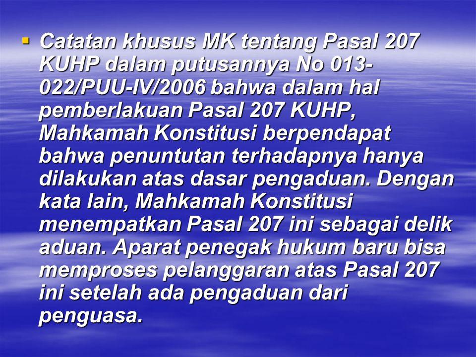  Catatan khusus MK tentang Pasal 207 KUHP dalam putusannya No 013- 022/PUU-IV/2006 bahwa dalam hal pemberlakuan Pasal 207 KUHP, Mahkamah Konstitusi b