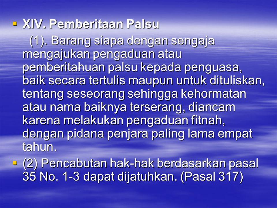  XIV. Pemberitaan Palsu (1). Barang siapa dengan sengaja mengajukan pengaduan atau pemberitahuan palsu kepada penguasa, baik secara tertulis maupun u