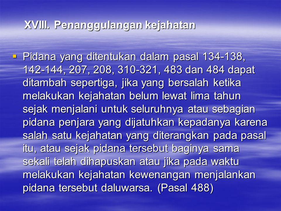 XVIII. Penanggulangan kejahatan XVIII. Penanggulangan kejahatan  Pidana yang ditentukan dalam pasal 134-138, 142-144, 207, 208, 310-321, 483 dan 484