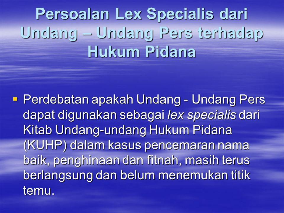 Persoalan Lex Specialis dari Undang – Undang Pers terhadap Hukum Pidana  Perdebatan apakah Undang - Undang Pers dapat digunakan sebagai lex specialis