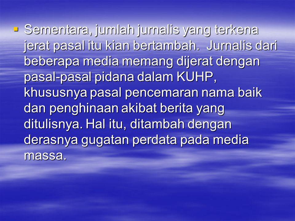  Sementara, jumlah jurnalis yang terkena jerat pasal itu kian bertambah. Jurnalis dari beberapa media memang dijerat dengan pasal-pasal pidana dalam