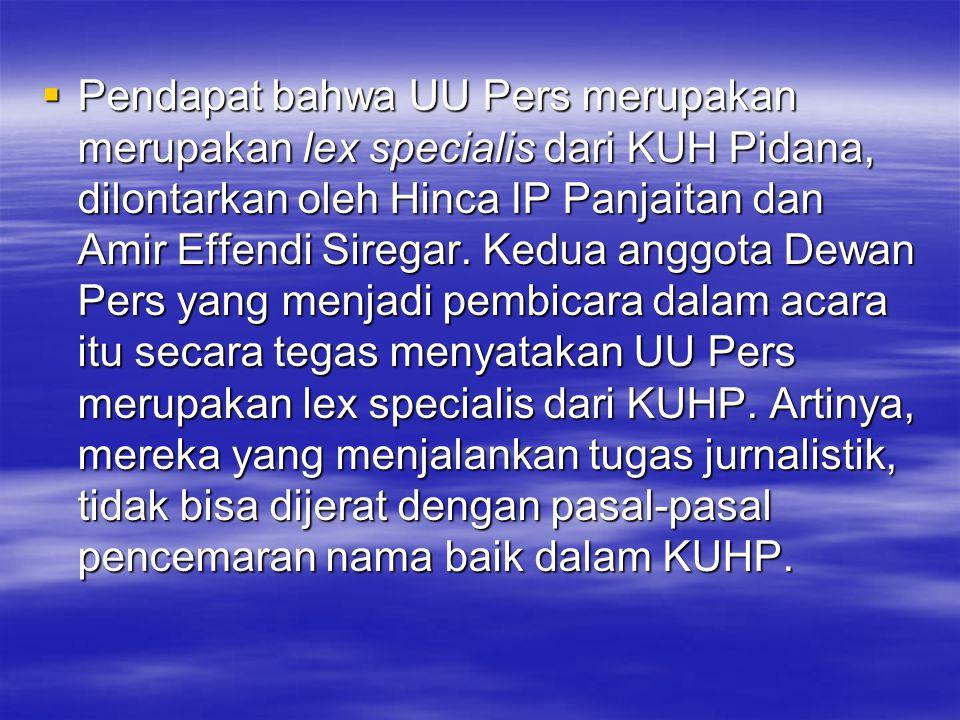  Pendapat bahwa UU Pers merupakan merupakan lex specialis dari KUH Pidana, dilontarkan oleh Hinca IP Panjaitan dan Amir Effendi Siregar. Kedua anggot