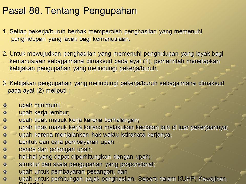 Pasal 88. Tentang Pengupahan 1. Setiap pekerja/buruh berhak memperoleh penghasilan yang memenuhi penghidupan yang layak bagi kemanusiaan. penghidupan