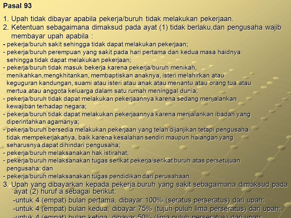 Pasal 93 1. Upah tidak dibayar apabila pekerja/buruh tidak melakukan pekerjaan. 2. Ketentuan sebagaimana dimaksud pada ayat (1) tidak berlaku,dan peng