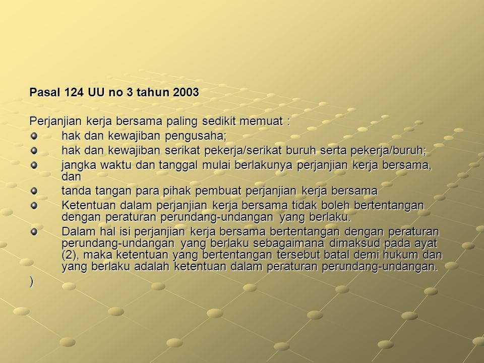 Pasal 124 UU no 3 tahun 2003 Perjanjian kerja bersama paling sedikit memuat : hak dan kewajiban pengusaha; hak dan kewajiban serikat pekerja/serikat b
