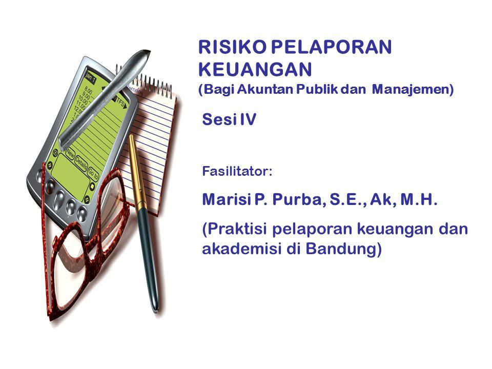RISIKO PELAPORAN KEUANGAN (Bagi Akuntan Publik dan Manajemen) Sesi IV Fasilitator: Marisi P. Purba, S.E., Ak, M.H. (Praktisi pelaporan keuangan dan ak