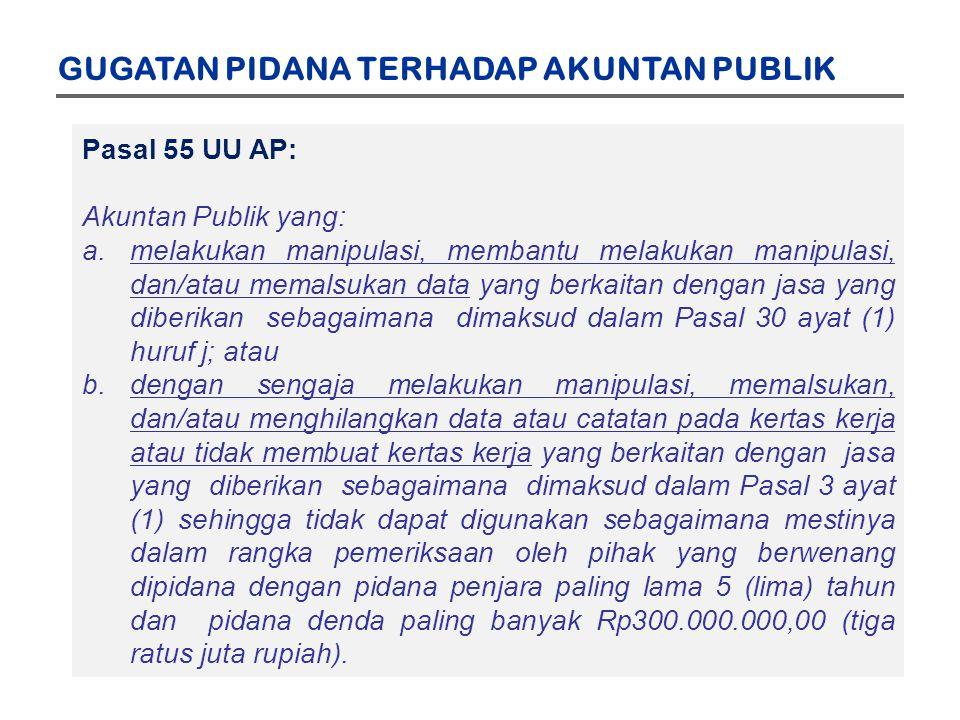 GUGATAN PIDANA TERHADAP AKUNTAN PUBLIK Pasal 55 UU AP: Akuntan Publik yang: a.melakukan manipulasi, membantu melakukan manipulasi, dan/atau memalsukan