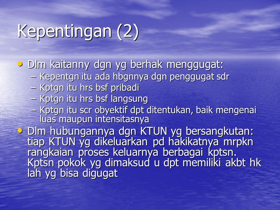 Kepentingan (2) Dlm kaitanny dgn yg berhak menggugat: Dlm kaitanny dgn yg berhak menggugat: –Kepentgn itu ada hbgnnya dgn penggugat sdr –Kptgn itu hrs