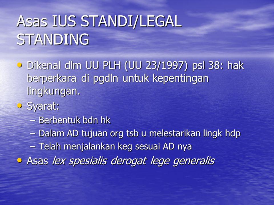Asas IUS STANDI/LEGAL STANDING Dikenal dlm UU PLH (UU 23/1997) psl 38: hak berperkara di pgdln untuk kepentingan lingkungan. Dikenal dlm UU PLH (UU 23