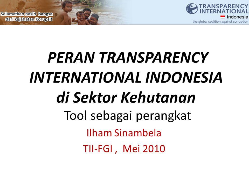 PERAN TRANSPARENCY INTERNATIONAL INDONESIA di Sektor Kehutanan Tool sebagai perangkat Ilham Sinambela TII-FGI, Mei 2010