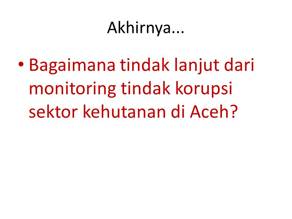 Akhirnya... Bagaimana tindak lanjut dari monitoring tindak korupsi sektor kehutanan di Aceh