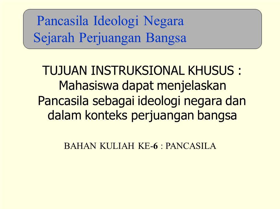 BAHAN KULIAH KE-6 : PANCASILA Pancasila Ideologi Negara Sejarah Perjuangan Bangsa TUJUAN INSTRUKSIONAL KHUSUS : Mahasiswa dapat menjelaskan Pancasila