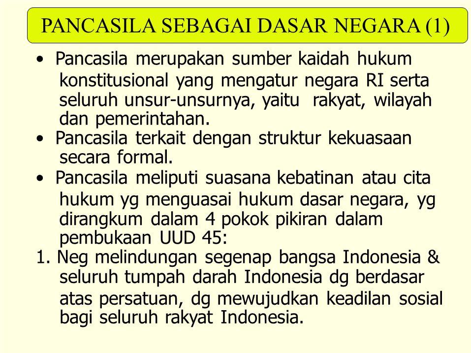 PANCASILA SEBAGAI DASAR NEGARA (1) Pancasila merupakan sumber kaidah hukum konstitusional yang mengatur negara RI serta seluruh unsur-unsurnya, yaitu