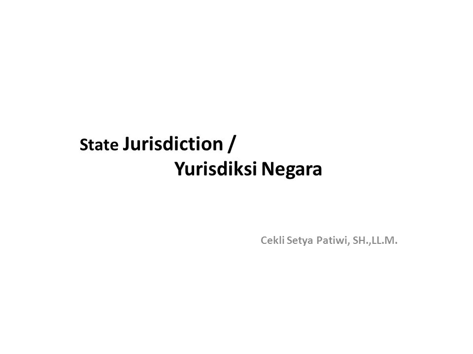 State Jurisdiction / Yurisdiksi Negara Cekli Setya Patiwi, SH.,LL.M.