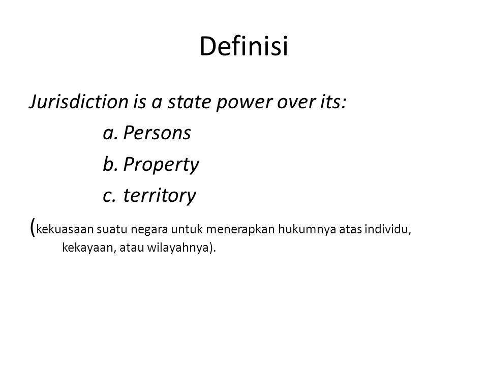Definisi Jurisdiction is a state power over its: a.Persons b.Property c.territory ( kekuasaan suatu negara untuk menerapkan hukumnya atas individu, kekayaan, atau wilayahnya).