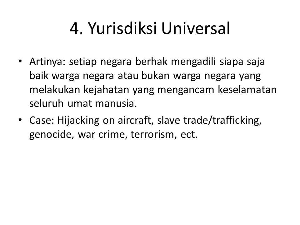 4. Yurisdiksi Universal Artinya: setiap negara berhak mengadili siapa saja baik warga negara atau bukan warga negara yang melakukan kejahatan yang men