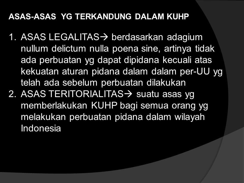 ASAS-ASAS YG TERKANDUNG DALAM KUHP 1.ASAS LEGALITAS  berdasarkan adagium nullum delictum nulla poena sine, artinya tidak ada perbuatan yg dapat dipidana kecuali atas kekuatan aturan pidana dalam dalam per-UU yg telah ada sebelum perbuatan dilakukan 2.ASAS TERITORIALITAS  suatu asas yg memberlakukan KUHP bagi semua orang yg melakukan perbuatan pidana dalam wilayah Indonesia