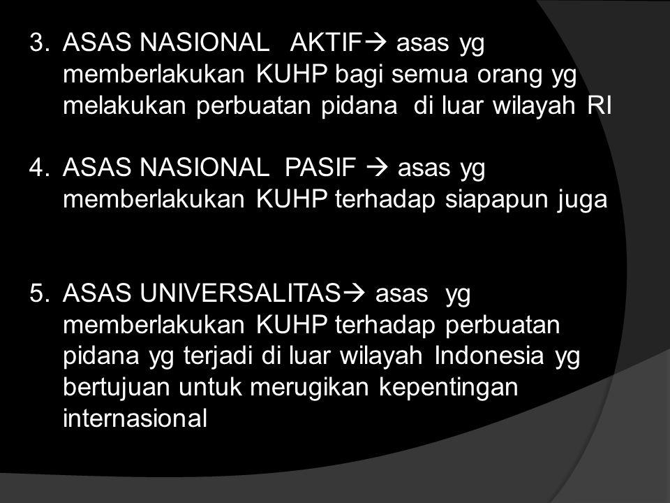 3.ASAS NASIONAL AKTIF  asas yg memberlakukan KUHP bagi semua orang yg melakukan perbuatan pidana di luar wilayah RI 4.ASAS NASIONAL PASIF  asas yg memberlakukan KUHP terhadap siapapun juga 5.ASAS UNIVERSALITAS  asas yg memberlakukan KUHP terhadap perbuatan pidana yg terjadi di luar wilayah Indonesia yg bertujuan untuk merugikan kepentingan internasional