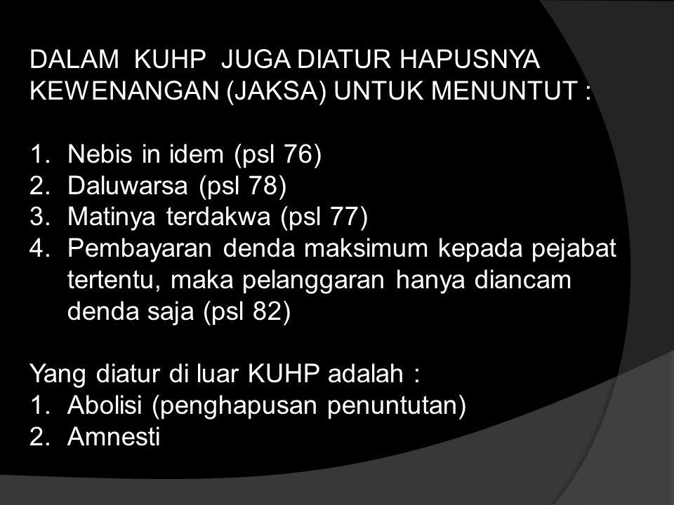 DALAM KUHP JUGA DIATUR HAPUSNYA KEWENANGAN (JAKSA) UNTUK MENUNTUT : 1.Nebis in idem (psl 76) 2.Daluwarsa (psl 78) 3.Matinya terdakwa (psl 77) 4.Pembayaran denda maksimum kepada pejabat tertentu, maka pelanggaran hanya diancam denda saja (psl 82) Yang diatur di luar KUHP adalah : 1.Abolisi (penghapusan penuntutan) 2.Amnesti