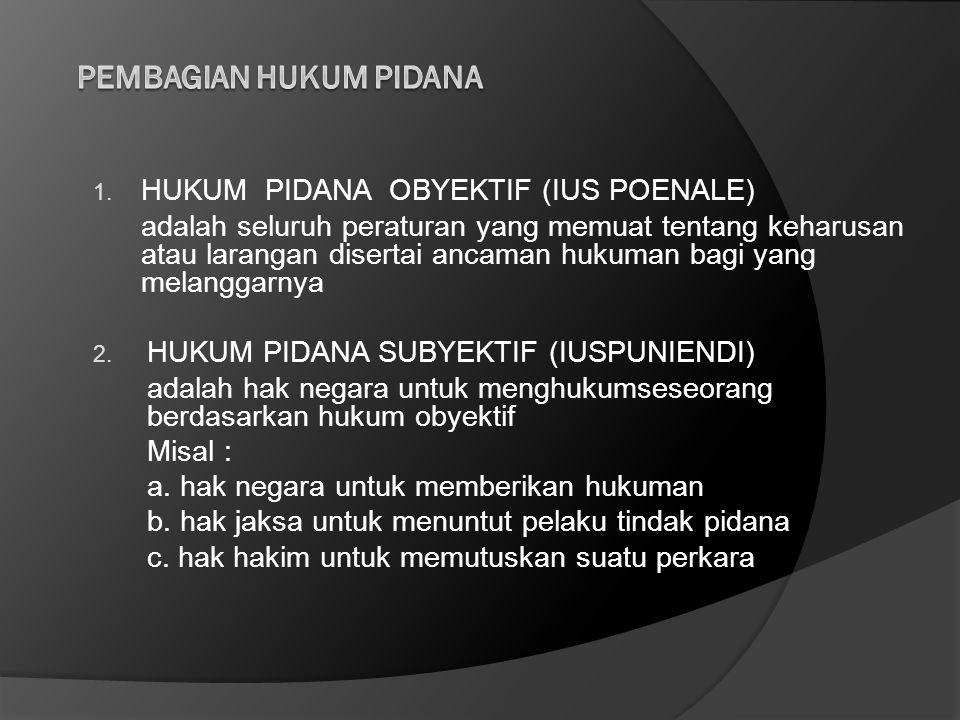 1. HUKUM PIDANA OBYEKTIF (IUS POENALE) adalah seluruh peraturan yang memuat tentang keharusan atau larangan disertai ancaman hukuman bagi yang melangg