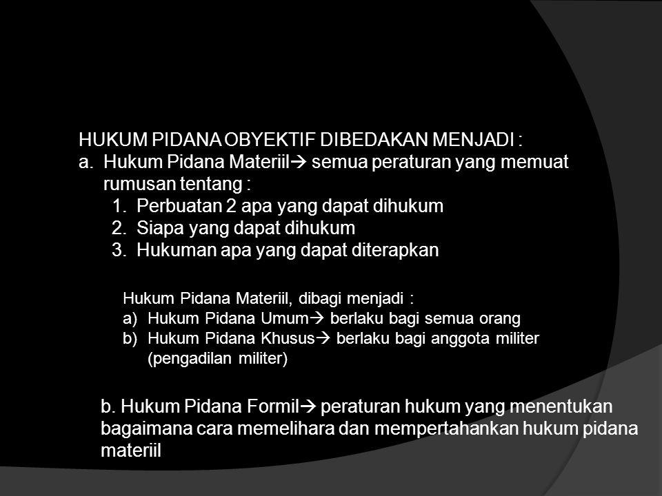 HUKUM PIDANA OBYEKTIF DIBEDAKAN MENJADI : a.Hukum Pidana Materiil  semua peraturan yang memuat rumusan tentang : 1.Perbuatan 2 apa yang dapat dihukum 2.Siapa yang dapat dihukum 3.Hukuman apa yang dapat diterapkan Hukum Pidana Materiil, dibagi menjadi : a)Hukum Pidana Umum  berlaku bagi semua orang b)Hukum Pidana Khusus  berlaku bagi anggota militer (pengadilan militer) b.