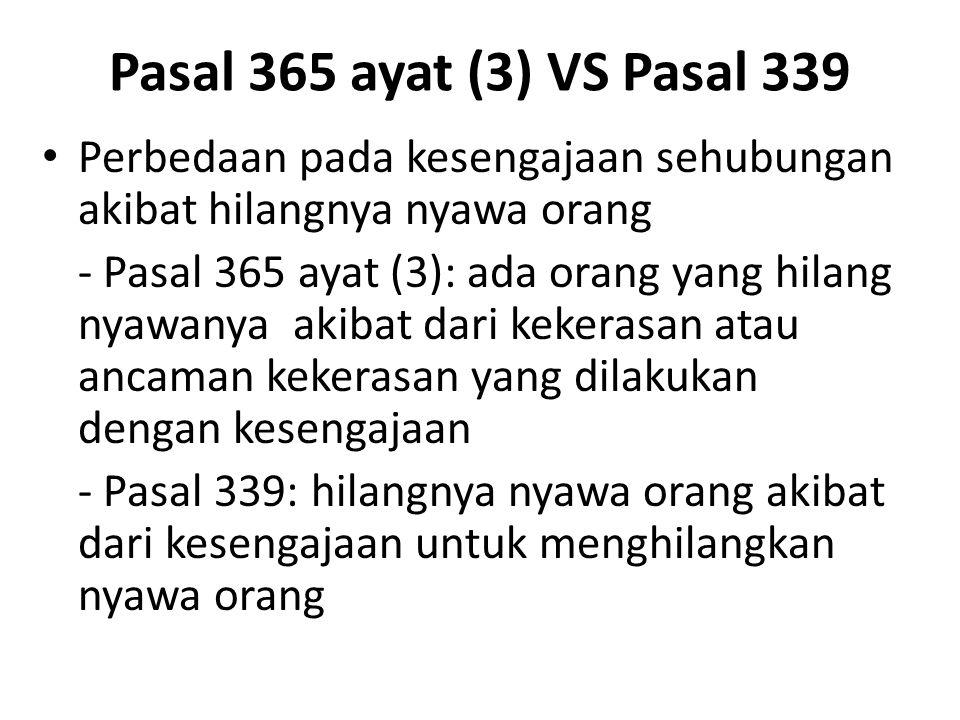 Pasal 365 ayat (3) VS Pasal 339 Perbedaan pada kesengajaan sehubungan akibat hilangnya nyawa orang - Pasal 365 ayat (3): ada orang yang hilang nyawany