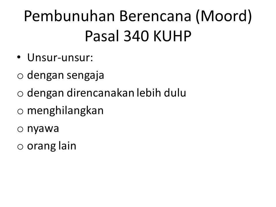 Pembunuhan Berencana (Moord) Pasal 340 KUHP Unsur-unsur: o dengan sengaja o dengan direncanakan lebih dulu o menghilangkan o nyawa o orang lain