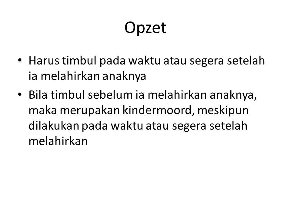 Opzet Harus timbul pada waktu atau segera setelah ia melahirkan anaknya Bila timbul sebelum ia melahirkan anaknya, maka merupakan kindermoord, meskipu