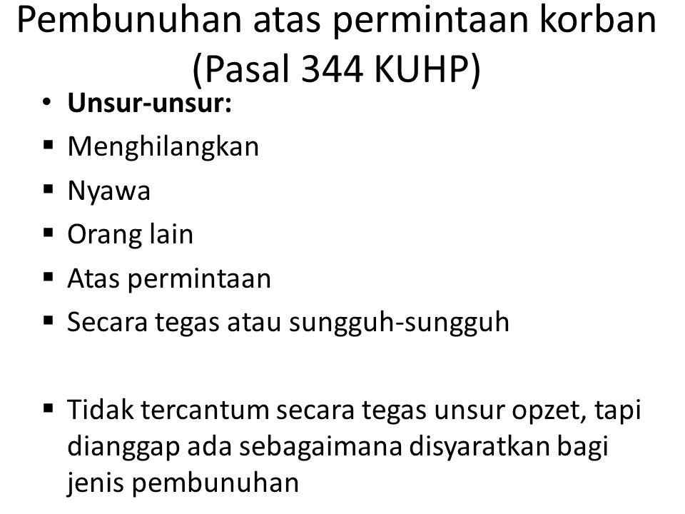 Pembunuhan atas permintaan korban (Pasal 344 KUHP) Unsur-unsur:  Menghilangkan  Nyawa  Orang lain  Atas permintaan  Secara tegas atau sungguh-sun
