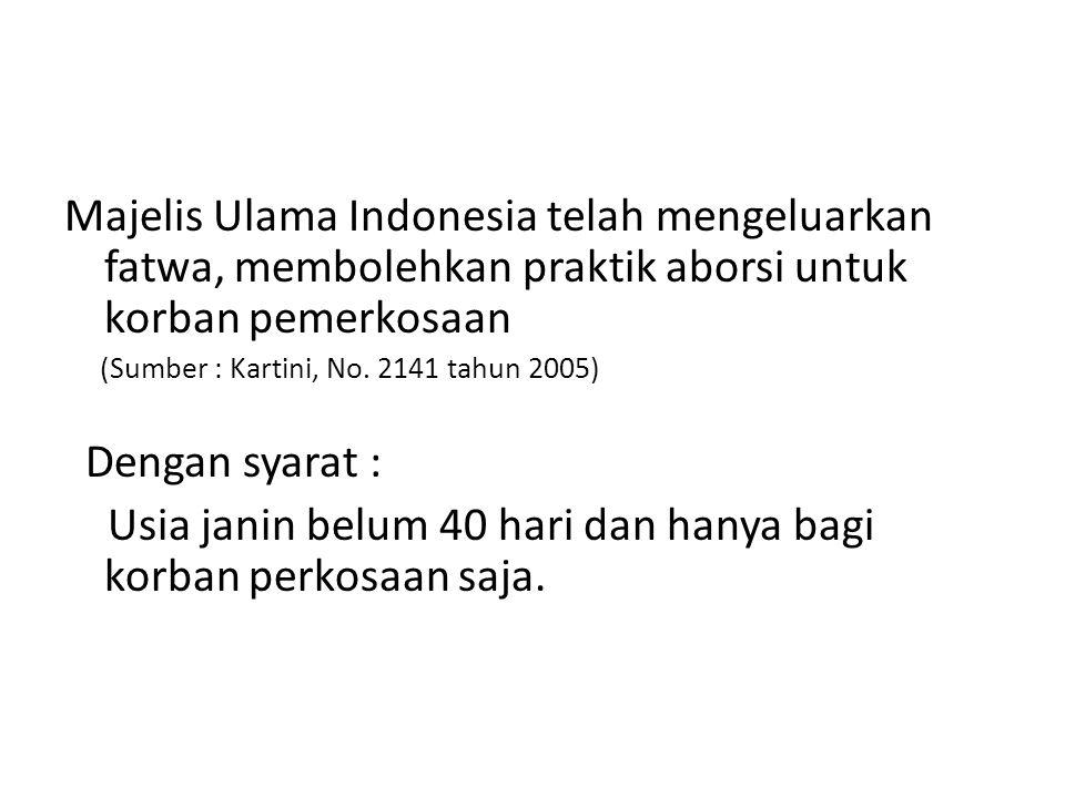 Majelis Ulama Indonesia telah mengeluarkan fatwa, membolehkan praktik aborsi untuk korban pemerkosaan (Sumber : Kartini, No. 2141 tahun 2005) Dengan s
