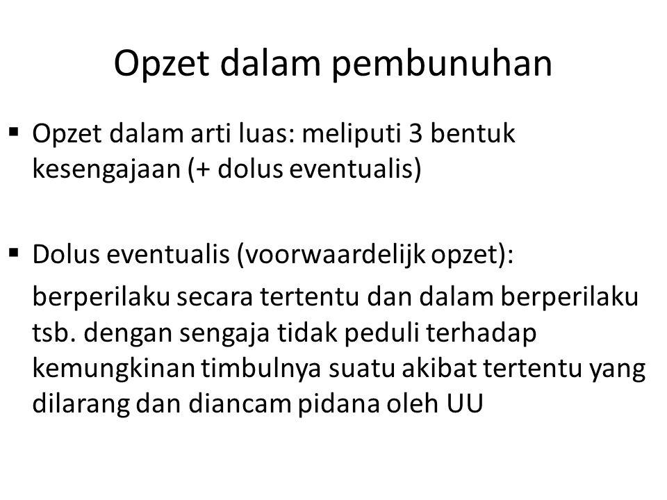 Opzet dalam pembunuhan  Opzet dalam arti luas: meliputi 3 bentuk kesengajaan (+ dolus eventualis)  Dolus eventualis (voorwaardelijk opzet): berperil