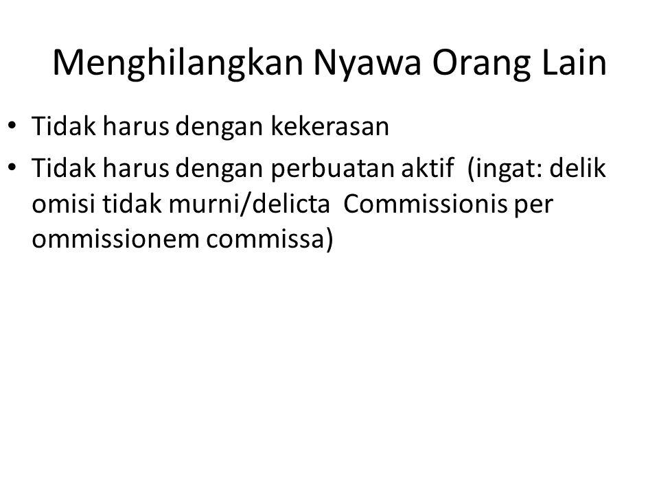 Menghilangkan Nyawa Orang Lain Tidak harus dengan kekerasan Tidak harus dengan perbuatan aktif (ingat: delik omisi tidak murni/delicta Commissionis pe