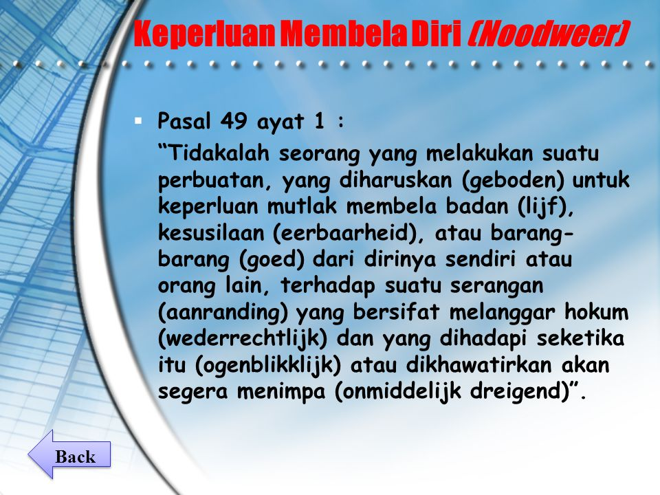 Keperluan Membela Diri (Noodweer)  Pasal 49 ayat 1 : Tidakalah seorang yang melakukan suatu perbuatan, yang diharuskan (geboden) untuk keperluan mutlak membela badan (lijf), kesusilaan (eerbaarheid), atau barang- barang (goed) dari dirinya sendiri atau orang lain, terhadap suatu serangan (aanranding) yang bersifat melanggar hokum (wederrechtlijk) dan yang dihadapi seketika itu (ogenblikklijk) atau dikhawatirkan akan segera menimpa (onmiddelijk dreigend) .