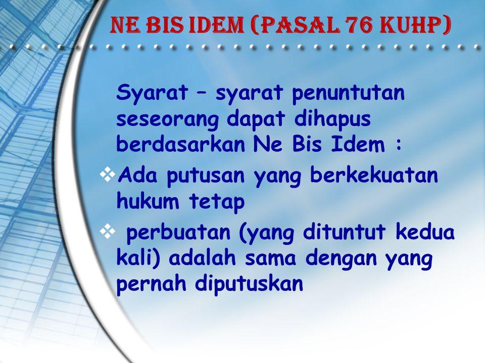 Ne Bis Idem (pasal 76 KUHP) Syarat – syarat penuntutan seseorang dapat dihapus berdasarkan Ne Bis Idem :  Ada putusan yang berkekuatan hukum tetap  perbuatan (yang dituntut kedua kali) adalah sama dengan yang pernah diputuskan