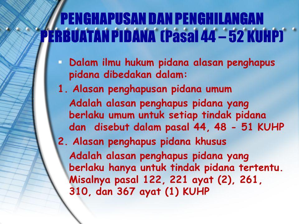 PENGHAPUSAN DAN PENGHILANGAN PERBUATAN PIDANA (Pasal 44 – 52 KUHP)  Dalam ilmu hukum pidana alasan penghapus pidana dibedakan dalam: 1.