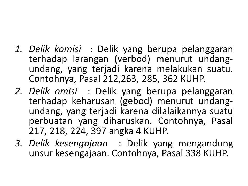 1.Delik komisi : Delik yang berupa pelanggaran terhadap larangan (verbod) menurut undang- undang, yang terjadi karena melakukan suatu. Contohnya, Pasa