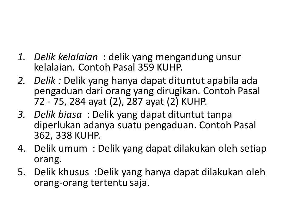 1.Delik kelalaian : delik yang mengandung unsur kelalaian. Contoh Pasal 359 KUHP. 2.Delik : Delik yang hanya dapat dituntut apabila ada pengaduan dari