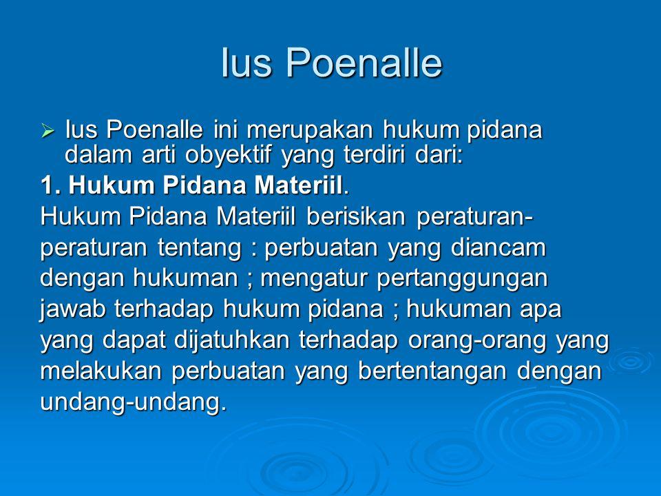 Ius Poenalle  Ius Poenalle ini merupakan hukum pidana dalam arti obyektif yang terdiri dari: 1. Hukum Pidana Materiil. Hukum Pidana Materiil berisika